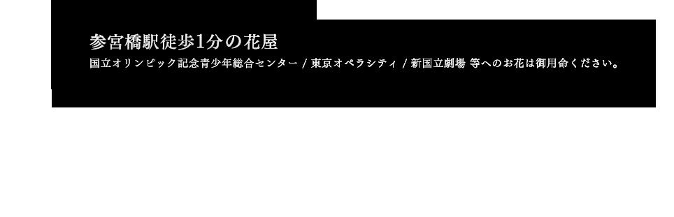 参宮橋駅徒歩1分の花屋。国立オリンピック記念青少年総合センター / 東京オペラシティ / 新国立劇場 等へのお花は御用命ください。